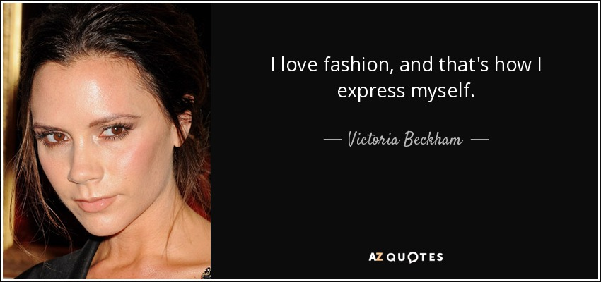 I love fashion, and that's how I express myself. - Victoria Beckham