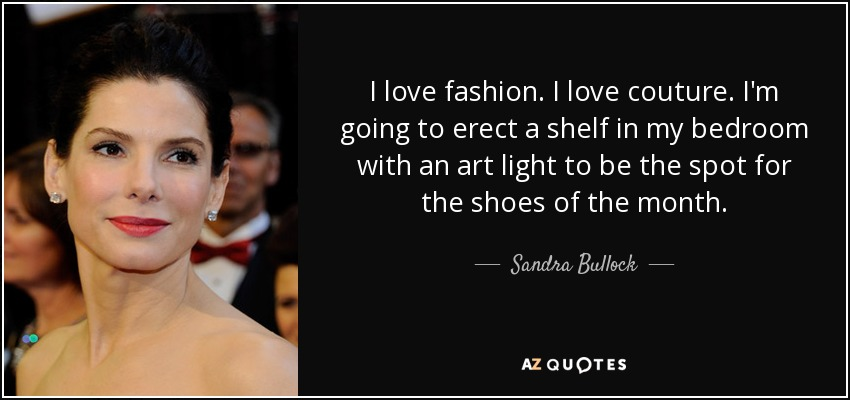 I love fashion. I love couture. I'm going to erect a shelf in my bedroom with an art light to be the spot for the shoes of the month. - Sandra Bullock