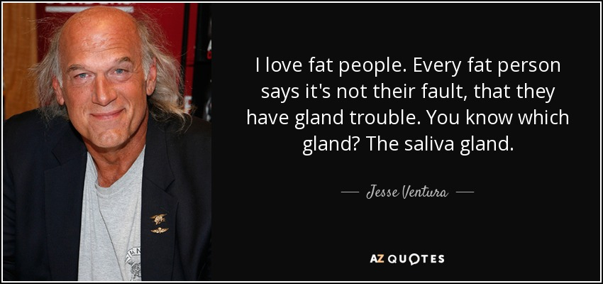 I love fat people. Every fat person says it's not their fault, that they have gland trouble. You know which gland? The saliva gland. - Jesse Ventura