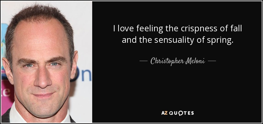 I love feeling the crispness of fall and the sensuality of spring. - Christopher Meloni