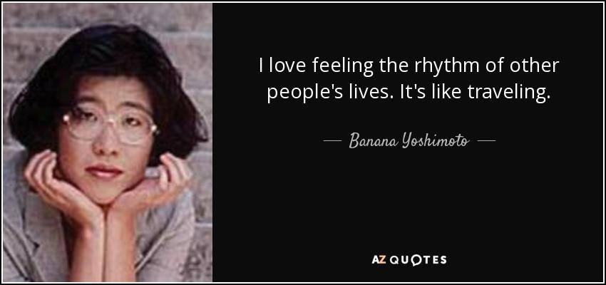 I love feeling the rhythm of other people's lives. It's like traveling. - Banana Yoshimoto