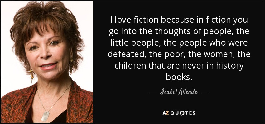 I love fiction because in fiction you go into the thoughts of people, the little people, the people who were defeated, the poor, the women, the children that are never in history books. - Isabel Allende