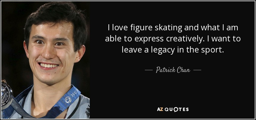 I love figure skating and what I am able to express creatively. I want to leave a legacy in the sport. - Patrick Chan