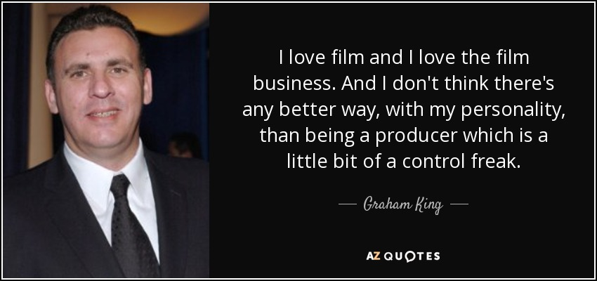 I love film and I love the film business. And I don't think there's any better way, with my personality, than being a producer which is a little bit of a control freak. - Graham King