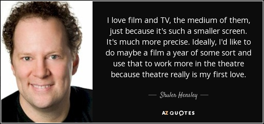 I love film and TV, the medium of them, just because it's such a smaller screen. It's much more precise. Ideally, I'd like to do maybe a film a year of some sort and use that to work more in the theatre because theatre really is my first love. - Shuler Hensley