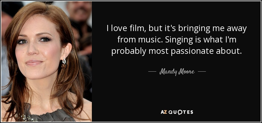 I love film, but it's bringing me away from music. Singing is what I'm probably most passionate about. - Mandy Moore