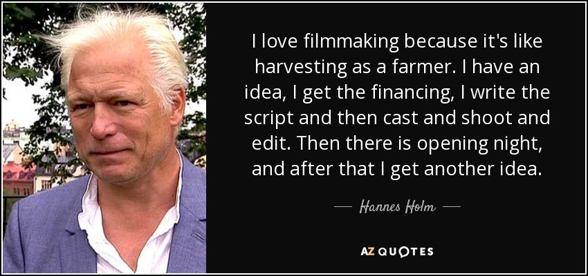 Hannes Holm Quote I Love Filmmaking Because Its Like Harvesting As