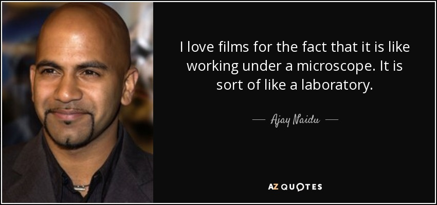I love films for the fact that it is like working under a microscope. It is sort of like a laboratory. - Ajay Naidu