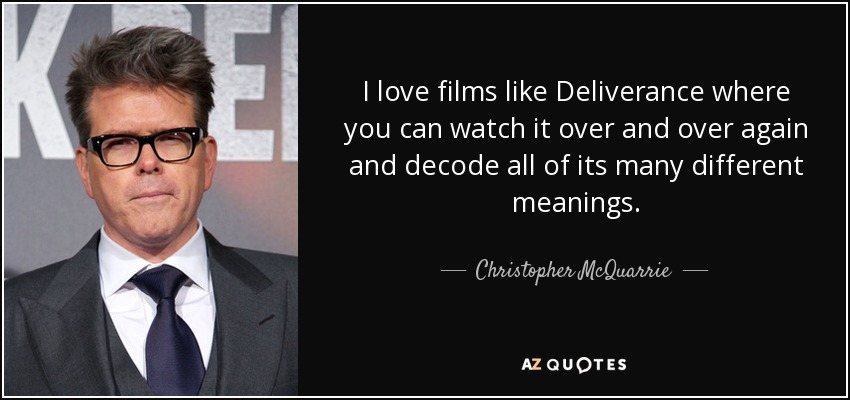 I love films like Deliverance where you can watch it over and over again and decode all of its many different meanings. - Christopher McQuarrie