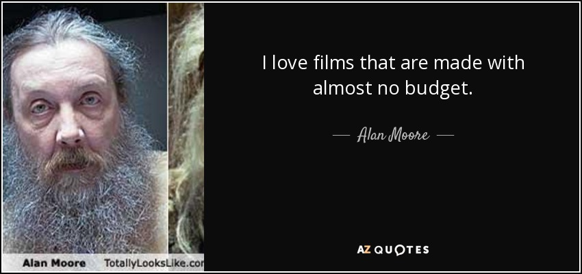 I love films that are made with almost no budget. - Alan Moore