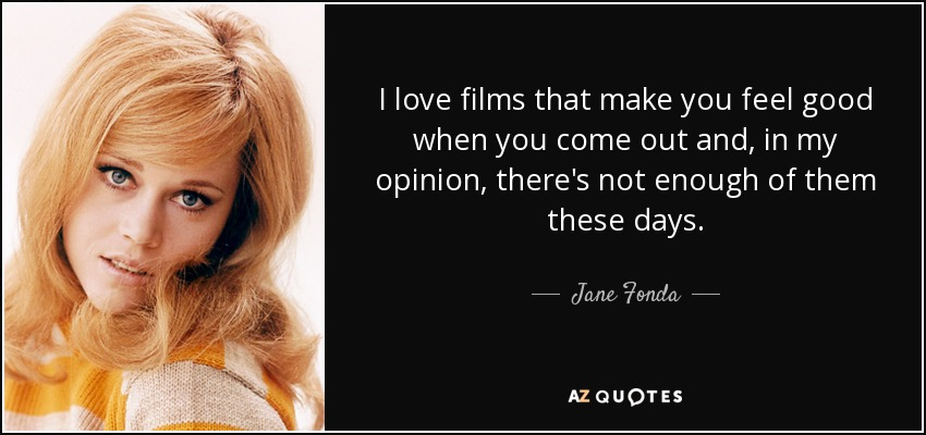 I love films that make you feel good when you come out and, in my opinion, there's not enough of them these days. - Jane Fonda