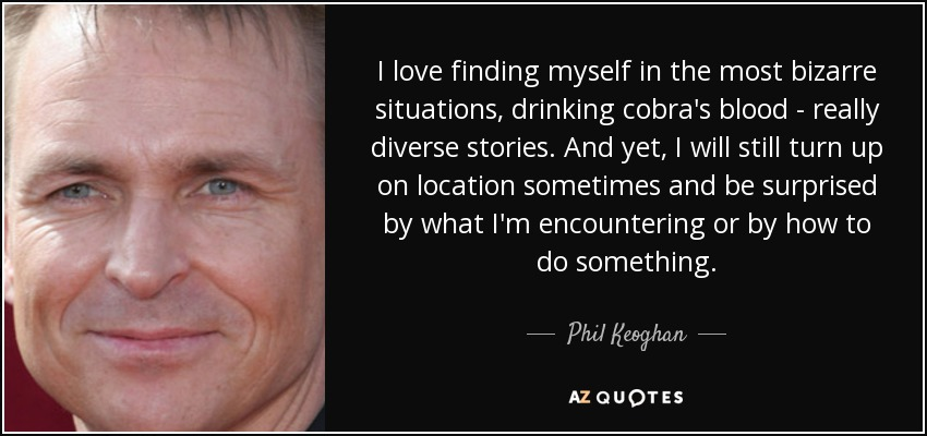 I love finding myself in the most bizarre situations, drinking cobra's blood - really diverse stories. And yet, I will still turn up on location sometimes and be surprised by what I'm encountering or by how to do something. - Phil Keoghan