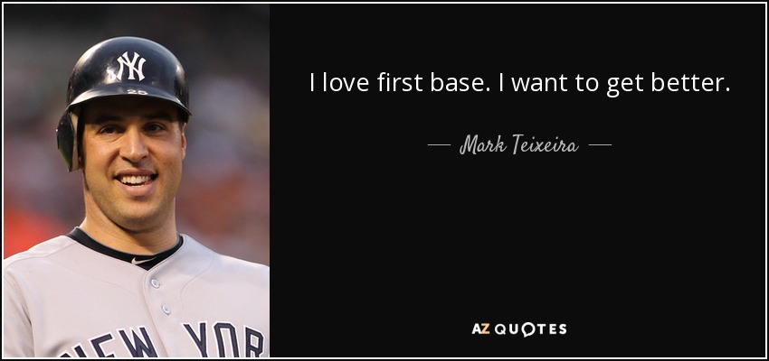 I love first base. I want to get better. - Mark Teixeira