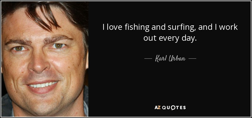 I love fishing and surfing, and I work out every day. - Karl Urban