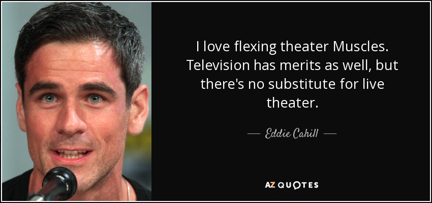 I love flexing theater Muscles. Television has merits as well, but there's no substitute for live theater. - Eddie Cahill