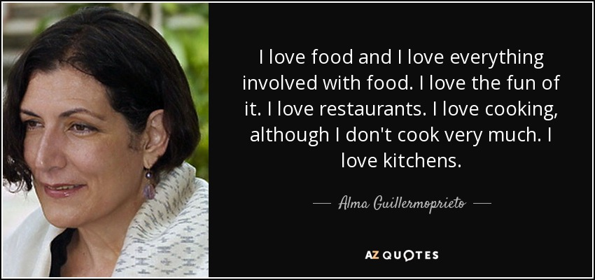 Alma Guillermoprieto Quote I Love Food And I Love Everything