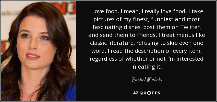 I love food. I mean, I really love food. I take pictures of my finest, funniest and most fascinating dishes, post them on Twitter, and send them to friends. I treat menus like classic literature, refusing to skip even one word. I read the description of every item, regardless of whether or not I'm interested in eating it. - Rachel Nichols
