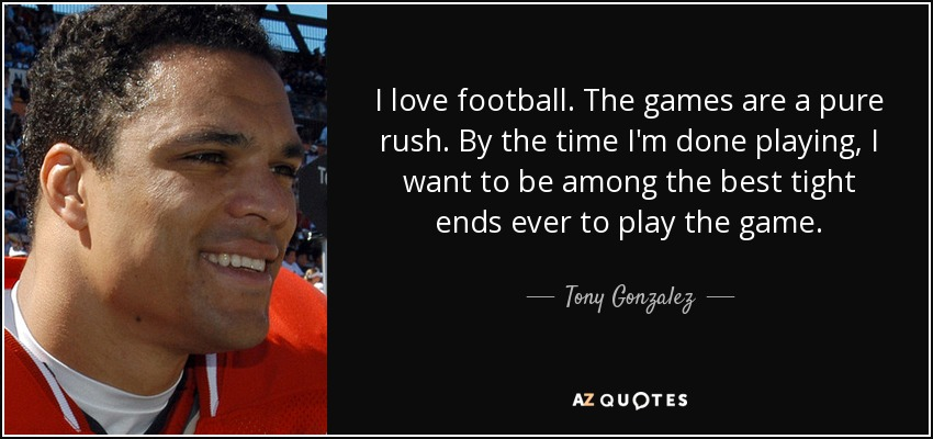 I love football. The games are a pure rush. By the time I'm done playing, I want to be among the best tight ends ever to play the game. - Tony Gonzalez