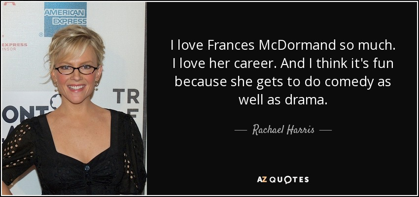 I love Frances McDormand so much. I love her career. And I think it's fun because she gets to do comedy as well as drama. - Rachael Harris