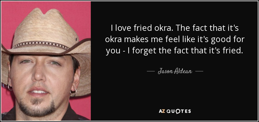 I love fried okra. The fact that it's okra makes me feel like it's good for you - I forget the fact that it's fried. - Jason Aldean