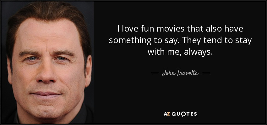 I love fun movies that also have something to say. They tend to stay with me, always. - John Travolta