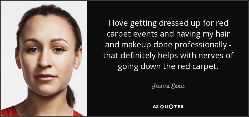 I love getting dressed up for red carpet events and having my hair and makeup done professionally - that definitely helps with nerves of going down the red carpet. - Jessica Ennis
