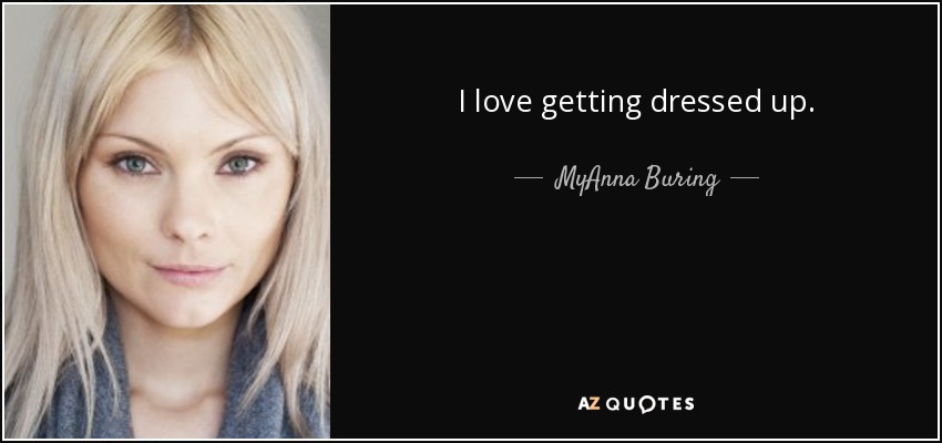 I love getting dressed up. - MyAnna Buring