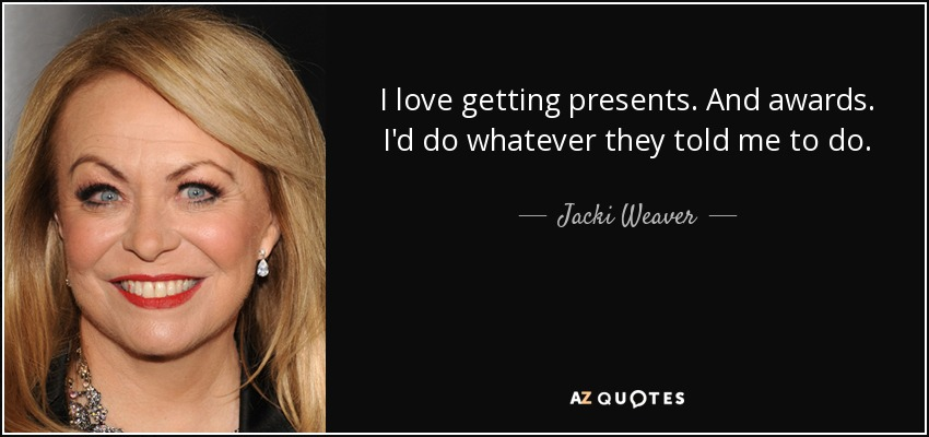 I love getting presents. And awards. I'd do whatever they told me to do. - Jacki Weaver