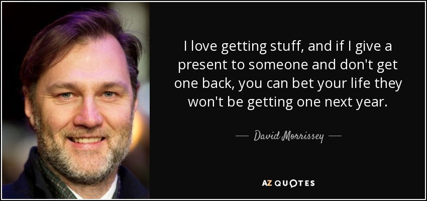 I love getting stuff, and if I give a present to someone and don't get one back, you can bet your life they won't be getting one next year. - David Morrissey