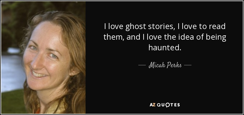 I love ghost stories, I love to read them, and I love the idea of being haunted. - Micah Perks