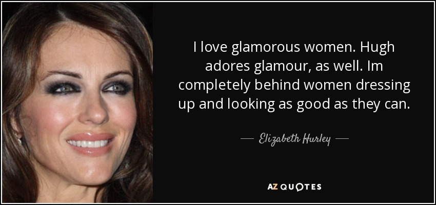 I love glamorous women. Hugh adores glamour, as well. Im completely behind women dressing up and looking as good as they can. - Elizabeth Hurley