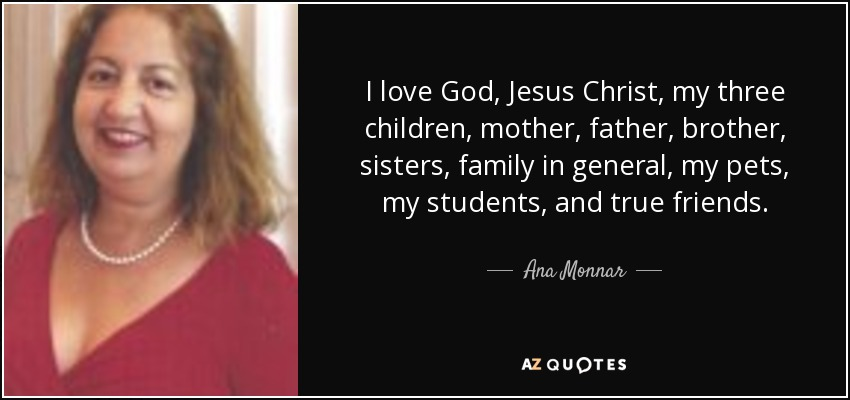 I love God, Jesus Christ, my three children, mother, father, brother, sisters, family in general, my pets, my students, and true friends. - Ana Monnar
