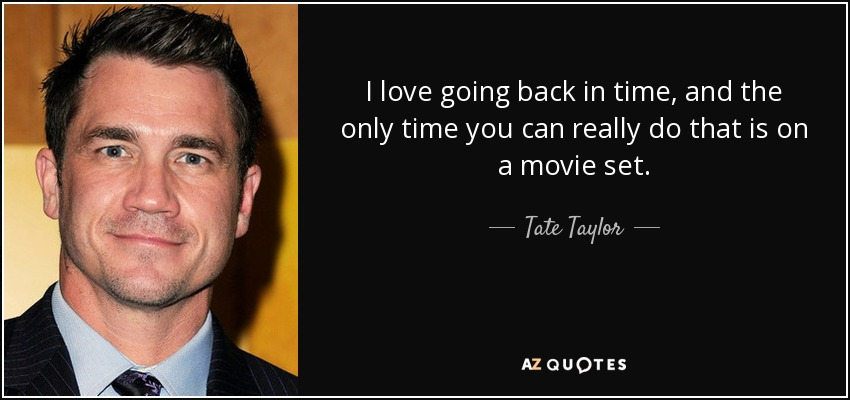 I love going back in time, and the only time you can really do that is on a movie set. - Tate Taylor