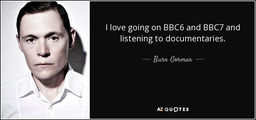 I love going on BBC6 and BBC7 and listening to documentaries. - Burn Gorman