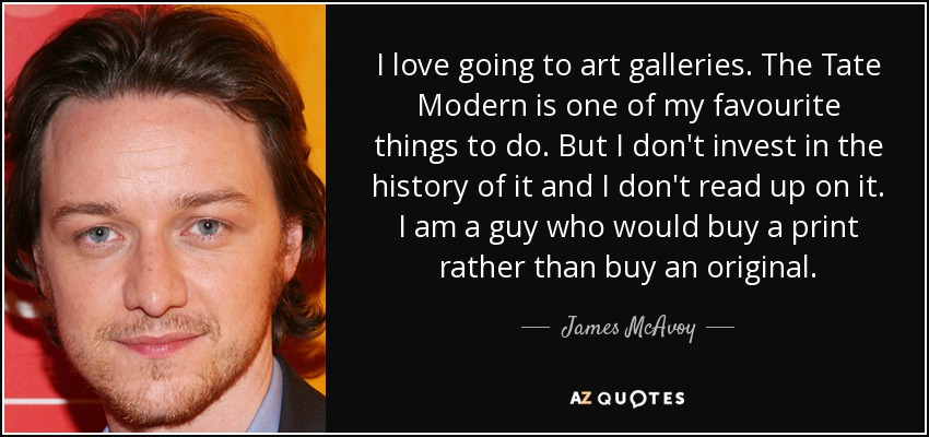 I love going to art galleries. The Tate Modern is one of my favourite things to do. But I don't invest in the history of it and I don't read up on it. I am a guy who would buy a print rather than buy an original. - James McAvoy