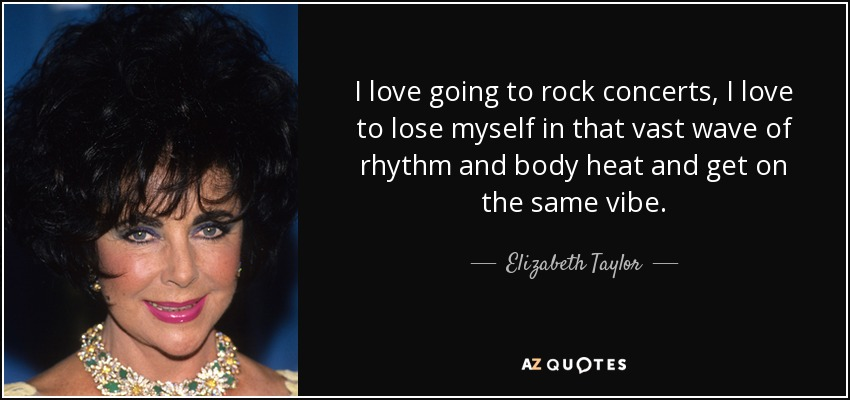 I love going to rock concerts, I love to lose myself in that vast wave of rhythm and body heat and get on the same vibe. - Elizabeth Taylor