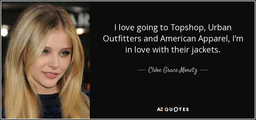 I love going to Topshop, Urban Outfitters and American Apparel, I'm in love with their jackets. - Chloe Grace Moretz