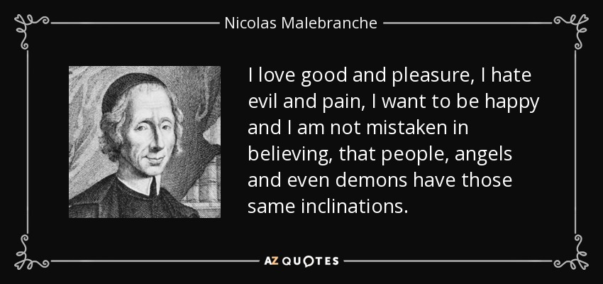 I love good and pleasure, I hate evil and pain, I want to be happy and I am not mistaken in believing, that people, angels and even demons have those same inclinations. - Nicolas Malebranche