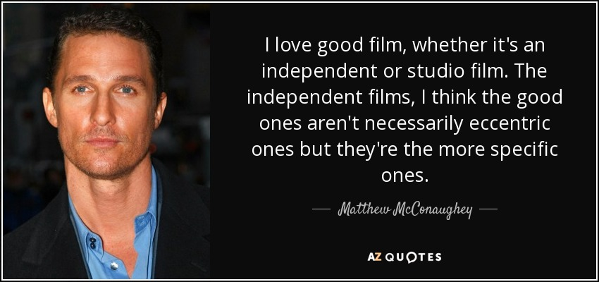 I love good film, whether it's an independent or studio film. The independent films, I think the good ones aren't necessarily eccentric ones but they're the more specific ones. - Matthew McConaughey