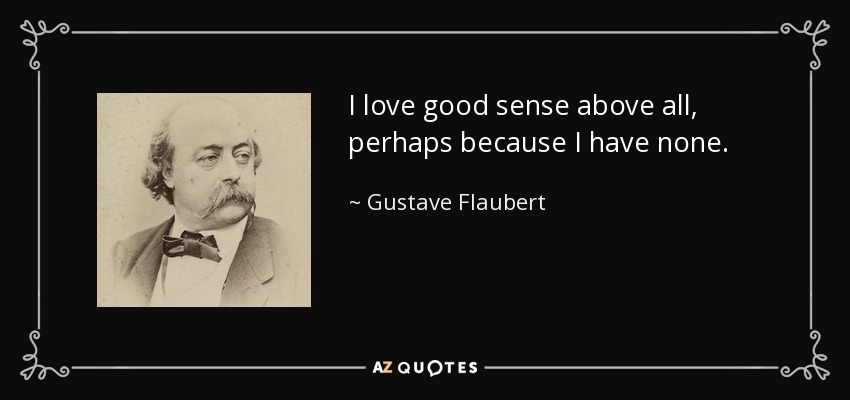 I love good sense above all, perhaps because I have none. - Gustave Flaubert
