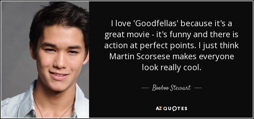 I love 'Goodfellas' because it's a great movie - it's funny and there is action at perfect points. I just think Martin Scorsese makes everyone look really cool. - Booboo Stewart