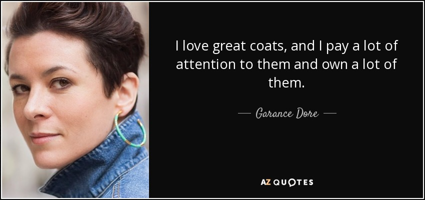 I love great coats, and I pay a lot of attention to them and own a lot of them. - Garance Dore