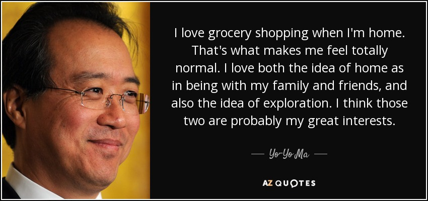 I love grocery shopping when I'm home. That's what makes me feel totally normal. I love both the idea of home as in being with my family and friends, and also the idea of exploration. I think those two are probably my great interests. - Yo-Yo Ma