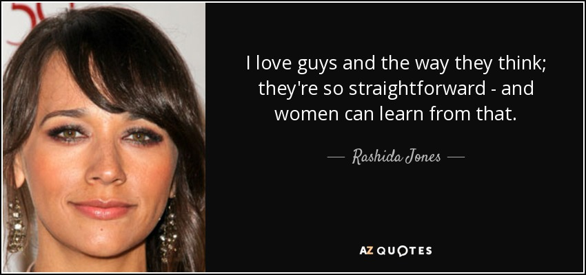 I love guys and the way they think; they're so straightforward - and women can learn from that. - Rashida Jones
