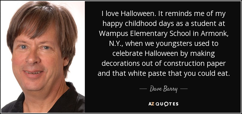 I love Halloween. It reminds me of my happy childhood days as a student at Wampus Elementary School in Armonk, N.Y., when we youngsters used to celebrate Halloween by making decorations out of construction paper and that white paste that you could eat. - Dave Barry