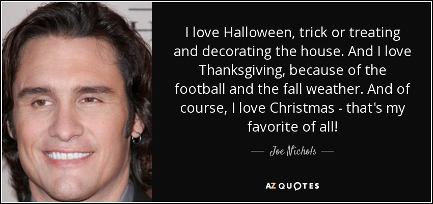I love Halloween, trick or treating and decorating the house. And I love Thanksgiving, because of the football and the fall weather. And of course, I love Christmas - that's my favorite of all! - Joe Nichols