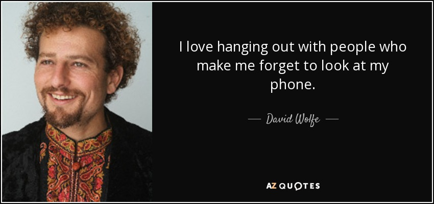 I love hanging out with people who make me forget to look at my phone. - David Wolfe