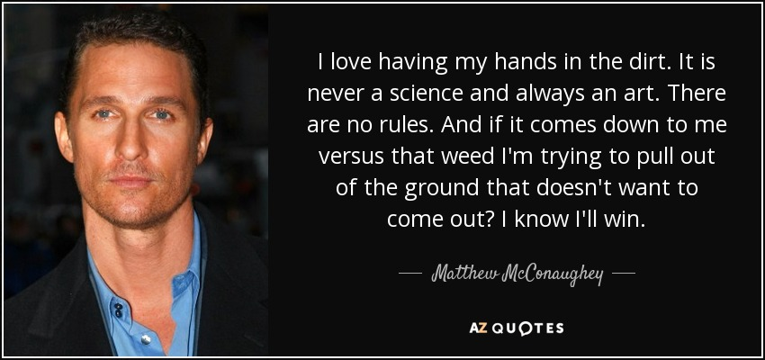 I love having my hands in the dirt. It is never a science and always an art. There are no rules. And if it comes down to me versus that weed I'm trying to pull out of the ground that doesn't want to come out? I know I'll win. - Matthew McConaughey