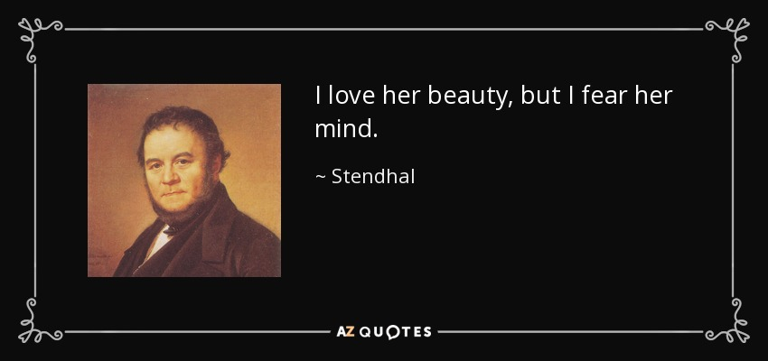 I love her beauty, but I fear her mind. - Stendhal