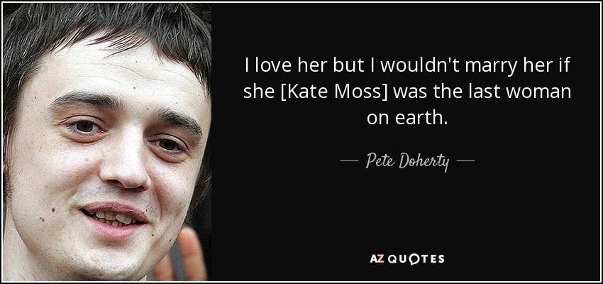 I love her but I wouldn't marry her if she [Kate Moss] was the last woman on earth. - Pete Doherty